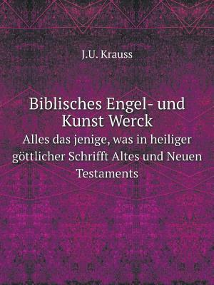 Biblisches Engel- Und Kunst Werck Alles Das Jenige, Was in Heiliger Gottlicher Schrifft Altes Und Neuen Testaments
