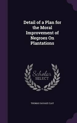 Detail of a Plan for the Moral Improvement of Negroes on Plantations