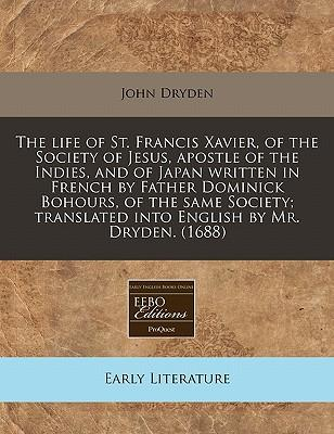 The Life of St. Francis Xavier, of the Society of Jesus, Apostle of the Indies, and of Japan Written in French by Father Dominick Bohours, of the Same ... Translated Into English by Mr. Dryden. (1688)
