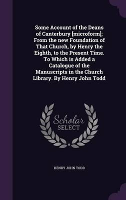 Some Account of the Deans of Canterbury [Microform]; From the New Foundation of That Church, by Henry the Eighth, to the Present Time. to Which Is ... in the Church Library. by Henry John Todd