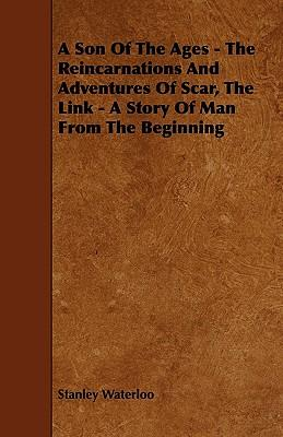 A Son Of The Ages - The Reincarnations And Adventures Of Scar, The Link - A Story Of Man From The Beginning