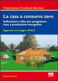 La casa a consumo zero. Indicazioni e idee per progettare case a produzione energetica