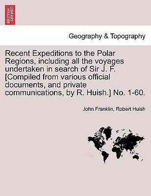 Recent Expeditions to the Polar Regions, including all the voyages undertaken in search of Sir J. F. [Compiled from various official documents, and private communications, by R. Huish.] No. 1-60