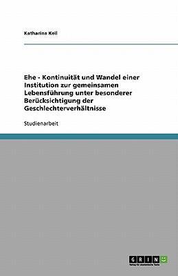 Ehe - Kontinuität und Wandel einer Institution zur gemeinsamen Lebensführung unter besonderer Berücksichtigung der Geschlechterverhältnisse