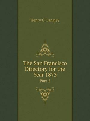 The San Francisco Directory for the Year 1873 Part 2