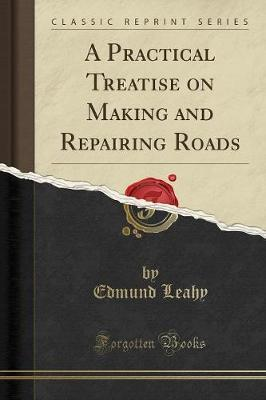 A Practical Treatise on Making and Repairing Roads (Classic Reprint)