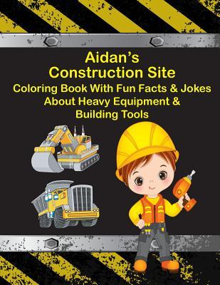 Aidan's Construction Site Coloring Book With Fun Facts & Jokes About Heavy Equipment & Building Tools