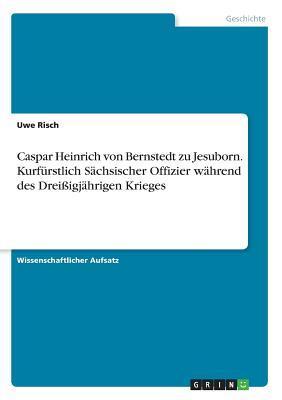 Caspar Heinrich von Bernstedt  zu Jesuborn. Kurfürstlich Sächsischer Offizier während des Dreißigjährigen Krieges