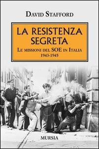 La resistenza segreta. Le missioni del SOE in Italia 1943-1945