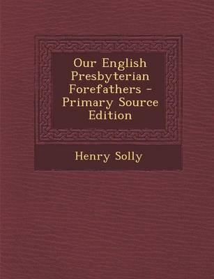 Our English Presbyterian Forefathers - Primary Source Edition
