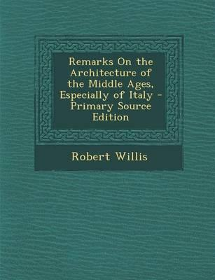 Remarks on the Architecture of the Middle Ages, Especially of Italy - Primary Source Edition