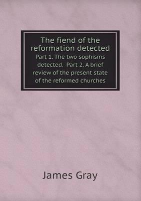The Fiend of the Reformation Detected Part 1. the Two Sophisms Detected. Part 2. a Brief Review of the Present State of the Reformed Churches