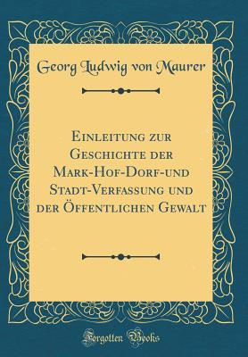 Einleitung zur Geschichte der Mark-Hof-Dorf-und Stadt-Verfassung und der Öffentlichen Gewalt (Classic Reprint)
