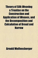 Theory of Silk Weaving a Treatise on the Construction and Application of Weaves, and the Decomposition and Calculation of Broad and Narrow