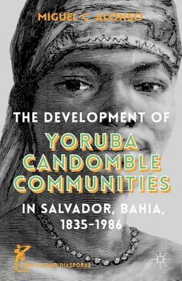 The Development of Yoruba Candomble Communities in Salvador, Bahia 1835-1986