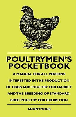 Poultrymen's Pocketbook - A Manual For All Persons Interested In The Production Of Eggs And Poultry For Market And The Breeding Of Standard-Bred Poultry For Exhibition