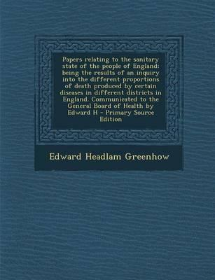 Papers Relating to the Sanitary State of the People of England; Being the Results of an Inquiry Into the Different Proportions of Death Produced by ... to the General Board of Health by Edward H