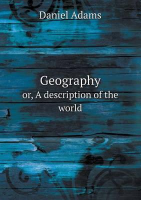 Geography Or, a Description of the World