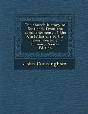 The Church History of Scotland, from the Commencement of the Christian Era to the Present Century