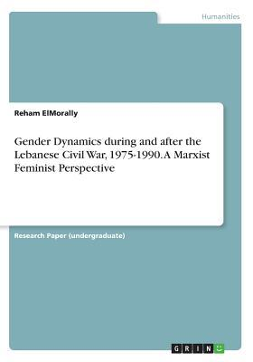 Gender Dynamics during and after the Lebanese Civil War, 1975-1990. A Marxist Feminist Perspective