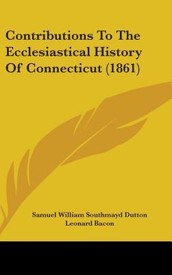 Contributions To The Ecclesiastical History Of Connecticut (1861)