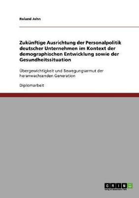 Zukünftige Ausrichtung der Personalpolitik deutscher Unternehmen im Kontext der demographischen Entwicklung sowie der Gesundheitssituation