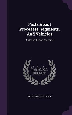 Facts about Processes, Pigments, and Vehicles