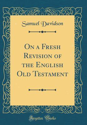On a Fresh Revision of the English Old Testament (Classic Reprint)