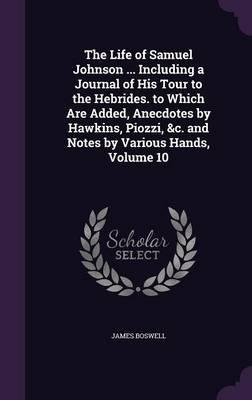 The Life of Samuel Johnson Including a Journal of His Tour to the Hebrides. to Which Are Added, Anecdotes by Hawkins, Piozzi, C. and Notes by Various Hands, Volume 10