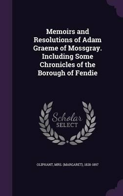 Memoirs and Resolutions of Adam Graeme of Mossgray. Including Some Chronicles of the Borough of Fendie