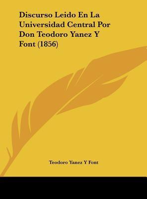 Discurso Leido En La Universidad Central Por Don Teodoro Yanez y Font (1856)