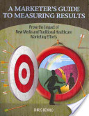 A Marketer's Guide to Measuring Results: Prove the Impact of New Media and Traditional Healthcare Marketing Efforts