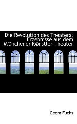 Die Revolution Des Theaters; Ergebnisse Aus Dem M Nchener K Nstler-Theater