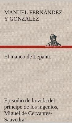 El manco de Lepanto episodio de la vida del príncipe de los ingenios, Miguel de Cervantes-Saavedra