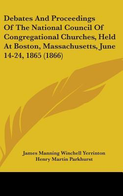 Debates and Proceedings of the National Council of Congregational Churches, Held at Boston, Massachusetts, June 14-24, 1865 (1866)