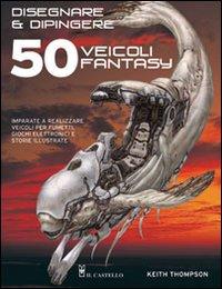 Disegnare e dipingere 50 veicoli fantasy