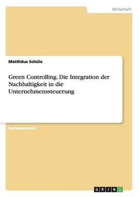 Green Controlling. Die Integration der Nachhaltigkeit in die Unternehmenssteuerung