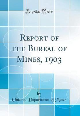 Report of the Bureau of Mines, 1903 (Classic Reprint)