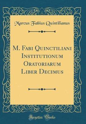 M. Fabi Quinctiliani Institutionum Oratoriarum Liber Decimus (Classic Reprint)