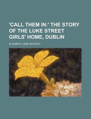 'Call Them In; ' the Story of the Luke Street Girls' Home, Dublin
