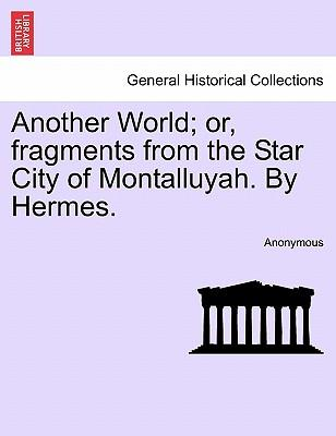 Another World; or, fragments from the Star City of Montalluyah. By Hermes