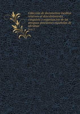 Coleccion de Documentos Ineditos Relativos Al Descubrimiento, Conquista y Organizacion de Las Antiguas Posesiones Espanolas de Ultramar Serie 2