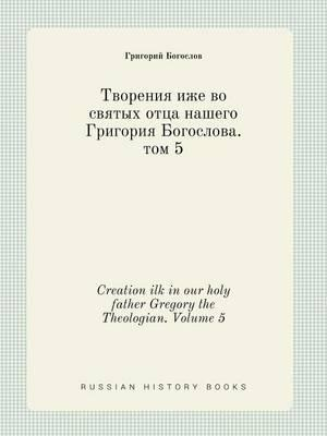 Creation Ilk in Our Holy Father Gregory the Theologian. Volume 5