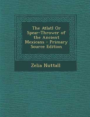 The Atlatl or Spear-Thrower of the Ancient Mexicans