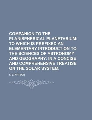 Companion to the Planispherical Planetarium; To Which Is Prefixed an Elementary Introduction to the Sciences of Astronomy and Geography in a Concise a