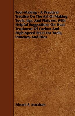 Tool-Making - A Practical Treatise on the Art of Making Tools, Jigs, and Fixtures, with Helpful Suggestions on Heat Treatment of Carbon and High-Speed