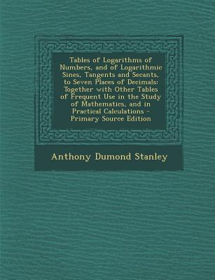 Tables of Logarithms of Numbers, and of Logarithmic Sines, Tangents and Secants, to Seven Places of Decimals