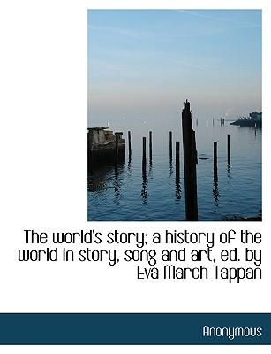 The world's story; a history of the world in story, song and art, ed. by Eva March Tappan