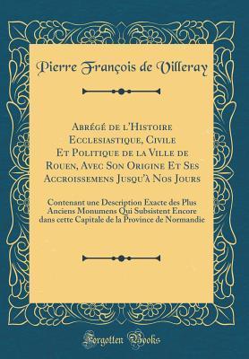 Abrégé de l'Histoire Ecclesiastique, Civile Et Politique de la Ville de Rouen, Avec Son Origine Et Ses Accroissemens Jusqu'à Nos Jours