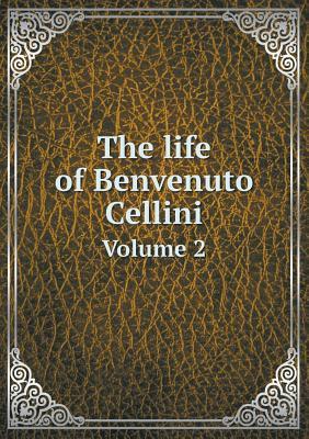 The Life of Benvenuto Cellini Volume 2